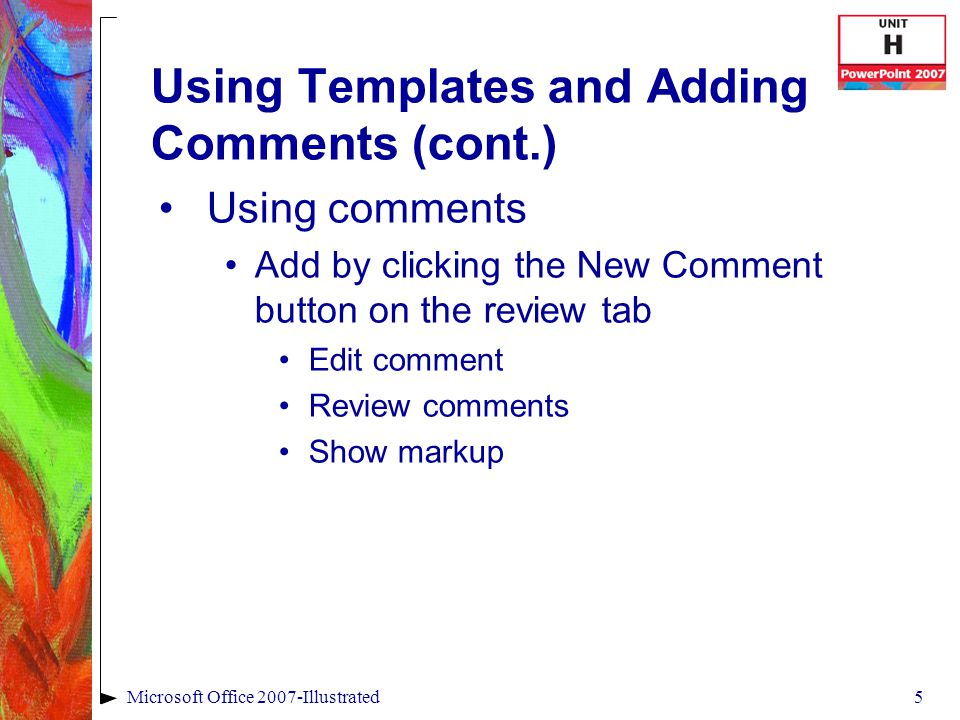 5Microsoft Office 2007-Illustrated Using Templates and Adding Comments (cont.) Using comments Add by clicking the New Comment button on the review tab Edit comment Review comments Show markup
