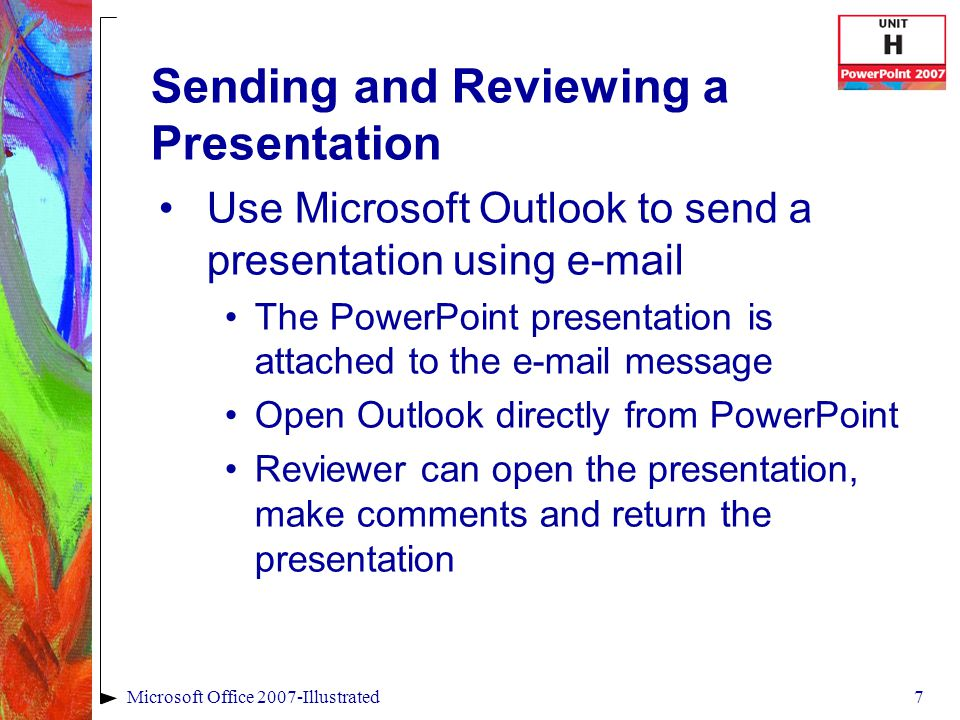 7Microsoft Office 2007-Illustrated Sending and Reviewing a Presentation Use Microsoft Outlook to send a presentation using  The PowerPoint presentation is attached to the  message Open Outlook directly from PowerPoint Reviewer can open the presentation, make comments and return the presentation