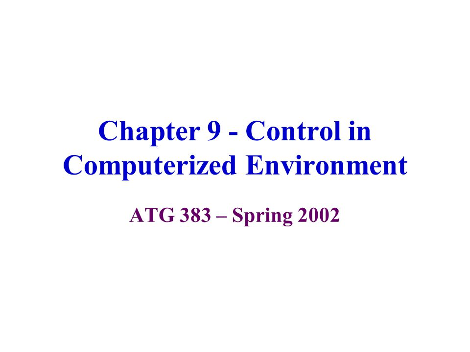 Chapter 9 - Control in Computerized Environment ATG 383 – Spring 2002