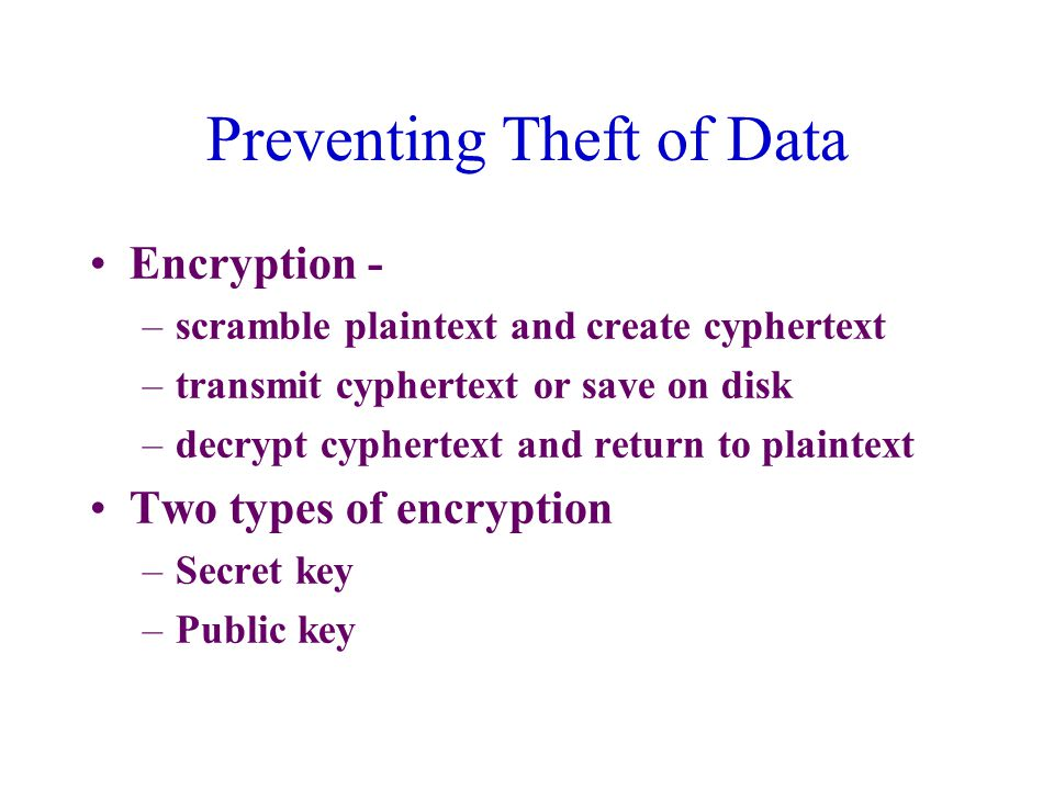 Preventing Theft of Data Encryption - –scramble plaintext and create cyphertext –transmit cyphertext or save on disk –decrypt cyphertext and return to plaintext Two types of encryption –Secret key –Public key