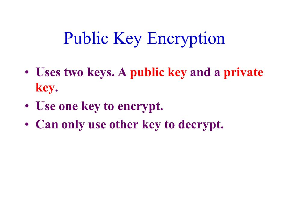 Public Key Encryption Uses two keys. A public key and a private key.