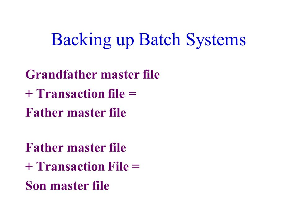 Backing up Batch Systems Grandfather master file + Transaction file = Father master file + Transaction File = Son master file
