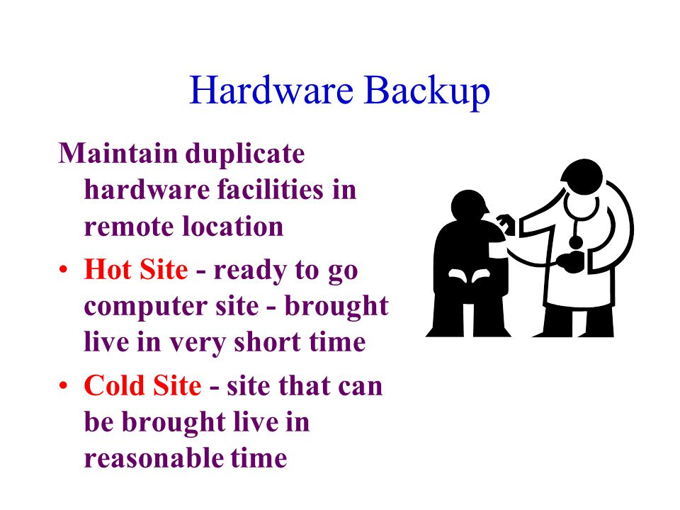 Hardware Backup Maintain duplicate hardware facilities in remote location Hot Site - ready to go computer site - brought live in very short time Cold Site - site that can be brought live in reasonable time