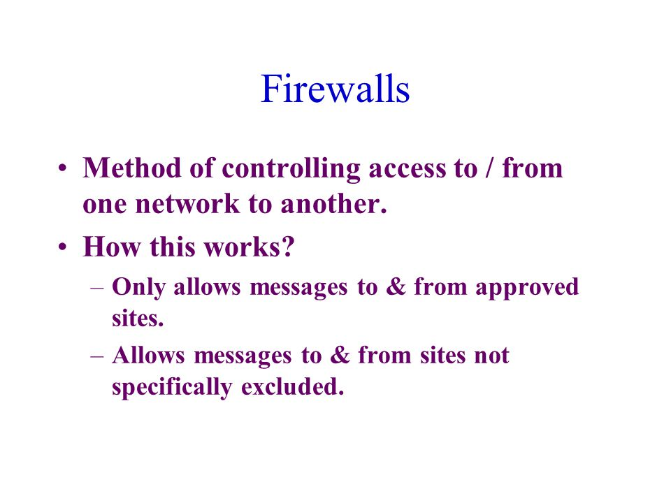 Firewalls Method of controlling access to / from one network to another.