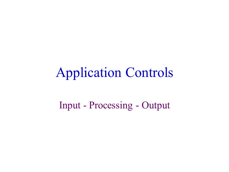 Application Controls Input - Processing - Output