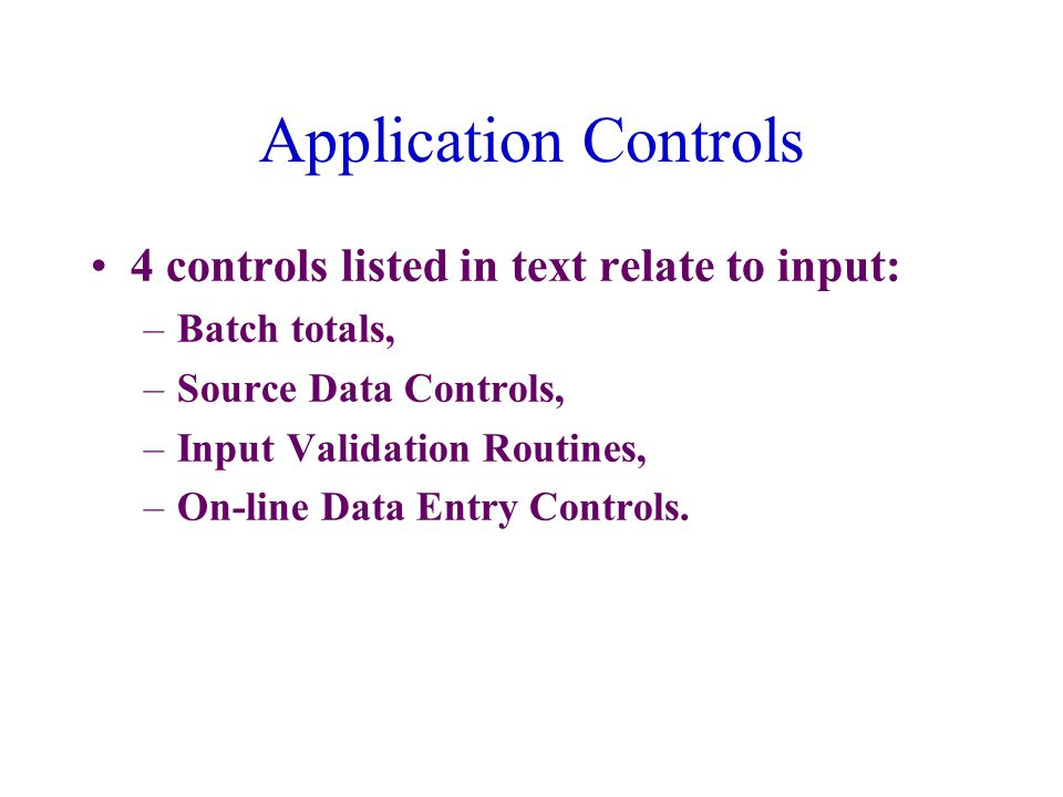 Application Controls 4 controls listed in text relate to input: –Batch totals, –Source Data Controls, –Input Validation Routines, –On-line Data Entry Controls.