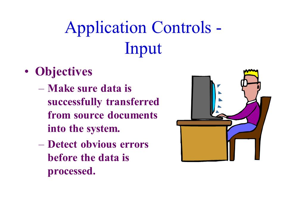 Application Controls - Input Objectives –Make sure data is successfully transferred from source documents into the system.