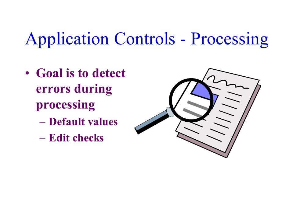 Application Controls - Processing Goal is to detect errors during processing –Default values –Edit checks