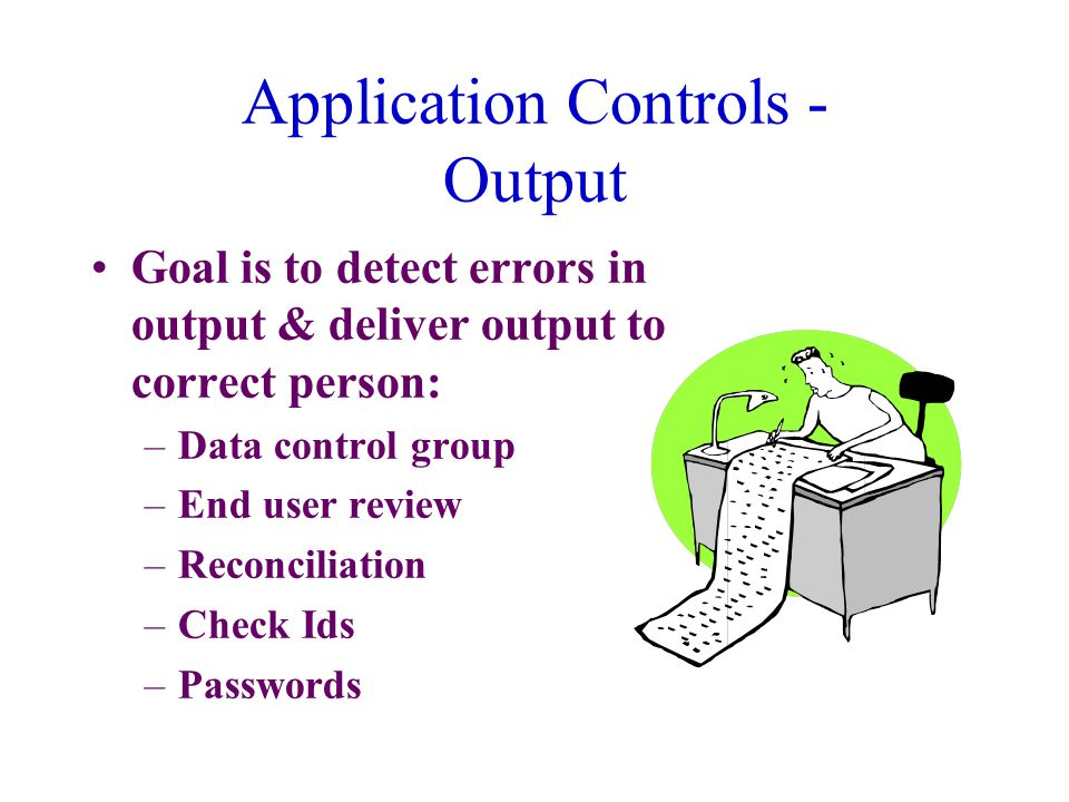 Application Controls - Output Goal is to detect errors in output & deliver output to correct person: –Data control group –End user review –Reconciliation –Check Ids –Passwords