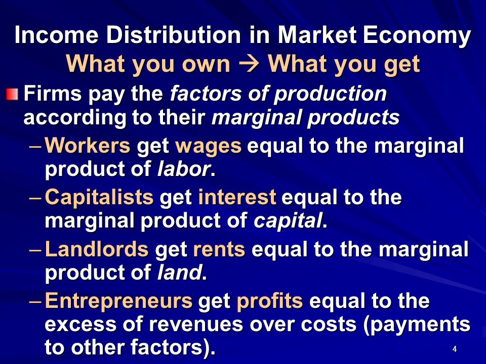 4 Income Distribution in Market Economy What you own  What you get Firms pay the factors of production according to their marginal products –Workers get wages equal to the marginal product of labor.