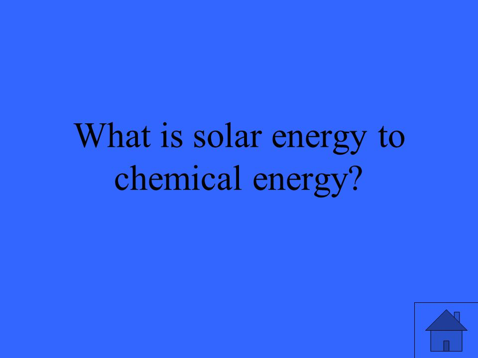 31 What is solar energy to chemical energy