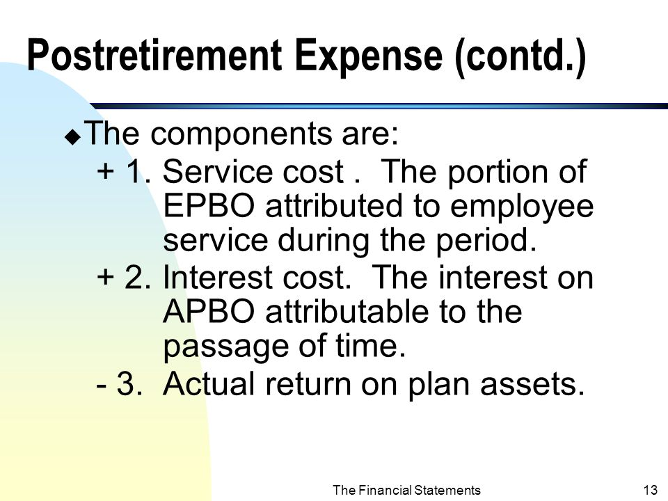 The Financial Statements12 Postretirement Expense (recognized on I/S) n Postretirement expense (net periodic postretirement benefit cost): u The annual expense that employer recognized on the income statement.
