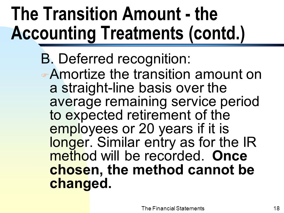 The Financial Statements17 The Transition Amount - the Accounting Treatments (Contd.) n The Prepaid/Accrued account can only be reduced by funding, not by payments of benefits.