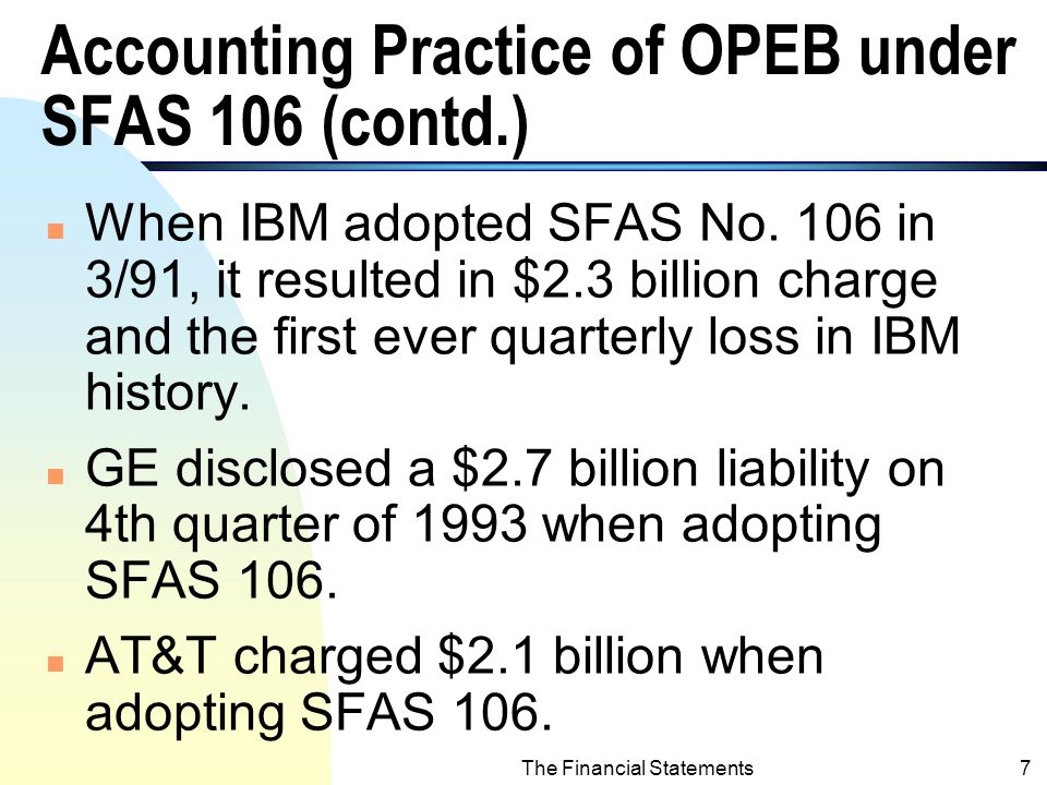 The Financial Statements6 Accounting Practice of OPEB under SFAS 106 n The liability of OPEB should be recognized during the employment of employee, rather than delay to their retirement.