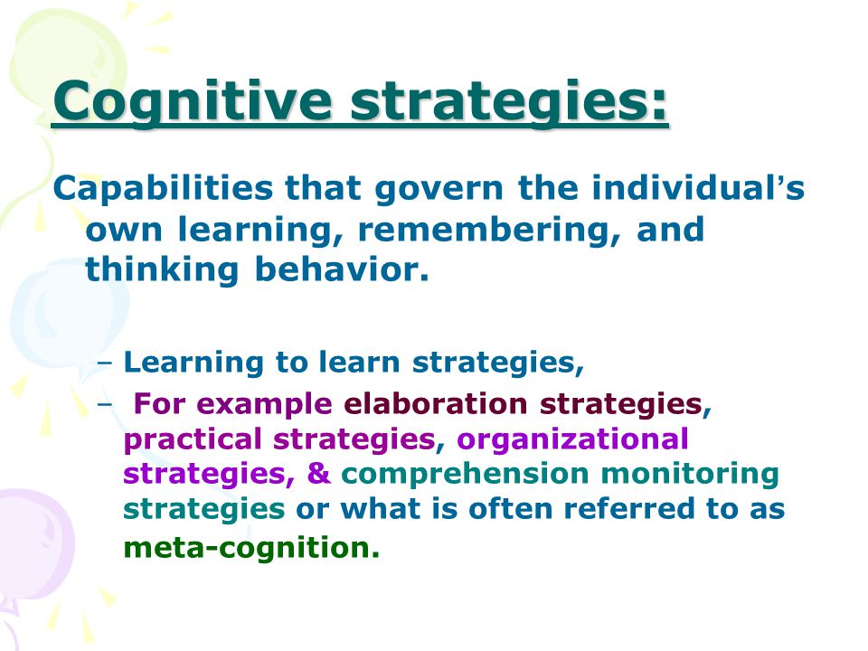 Cognitive strategies: Capabilities that govern the individual ' s own learning, remembering, and thinking behavior.