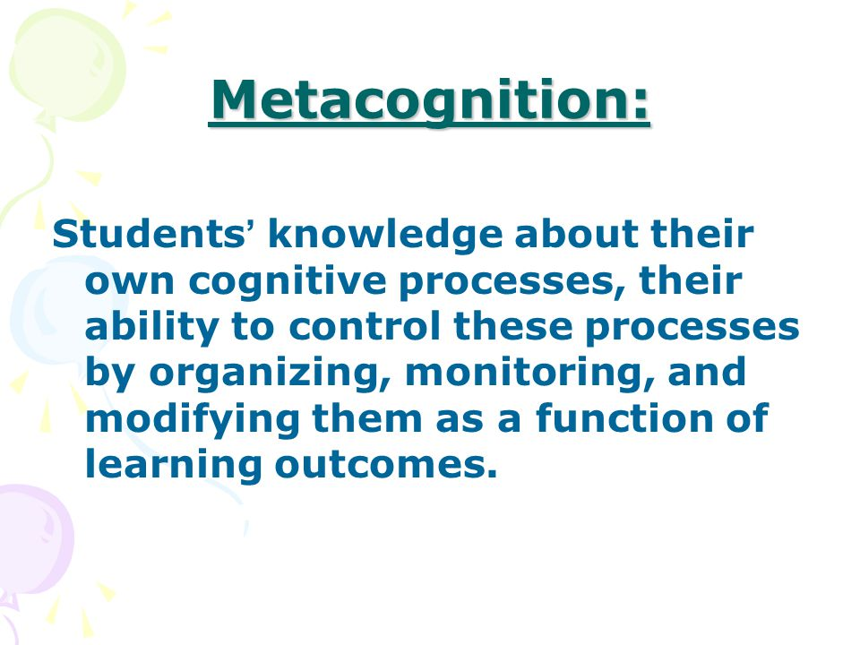 Metacognition: Students ' knowledge about their own cognitive processes, their ability to control these processes by organizing, monitoring, and modifying them as a function of learning outcomes.