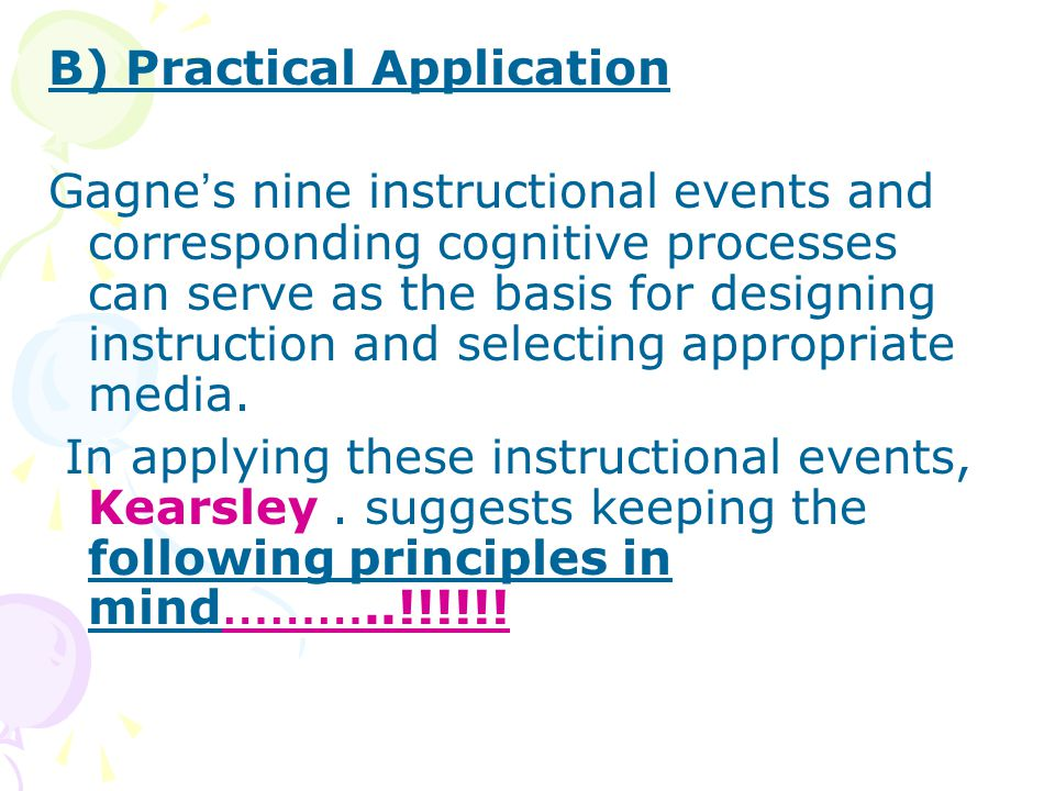 B) Practical Application Gagne ' s nine instructional events and corresponding cognitive processes can serve as the basis for designing instruction and selecting appropriate media.