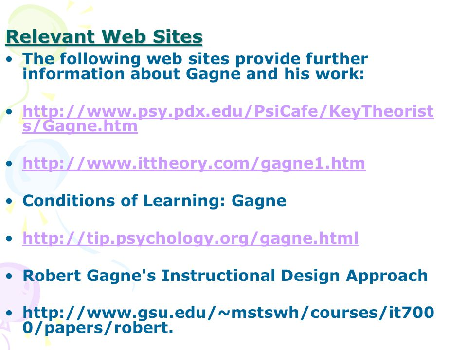 Relevant Web Sites The following web sites provide further information about Gagne and his work:   s/Gagne.htmhttp://  s/Gagne.htm   Conditions of Learning: Gagne   Robert Gagne s Instructional Design Approach   0/papers/robert.