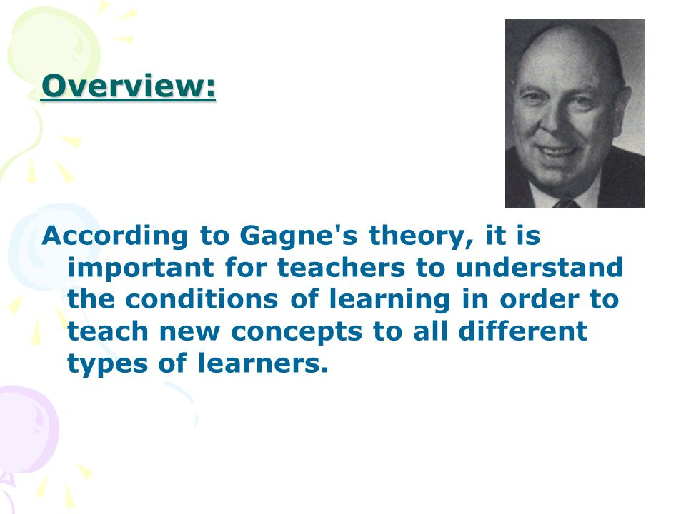 Overview: According to Gagne s theory, it is important for teachers to understand the conditions of learning in order to teach new concepts to all different types of learners.