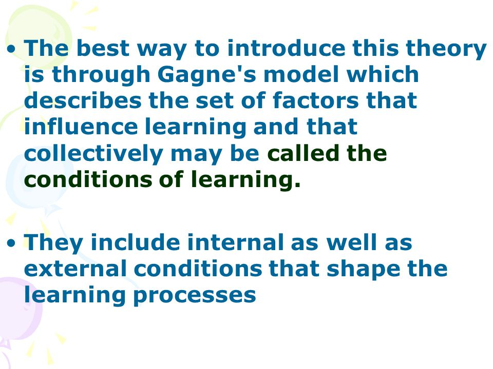 The best way to introduce this theory is through Gagne s model which describes the set of factors that influence learning and that collectively may be called the conditions of learning.