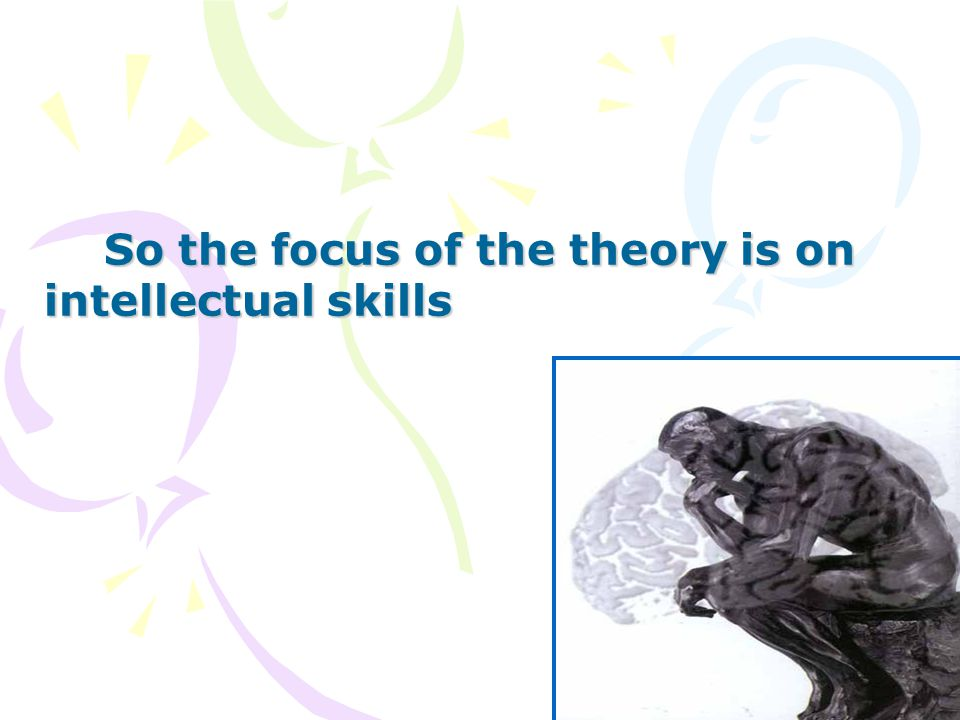 So the focus of the theory is on intellectual skills So the focus of the theory is on intellectual skills