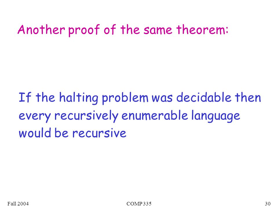 Fall 2004COMP Another proof of the same theorem: If the halting problem was decidable then every recursively enumerable language would be recursive