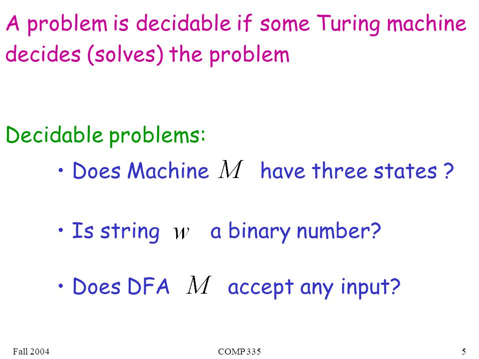 Fall 2004COMP 3355 A problem is decidable if some Turing machine decides (solves) the problem Decidable problems: Does Machine have three states .