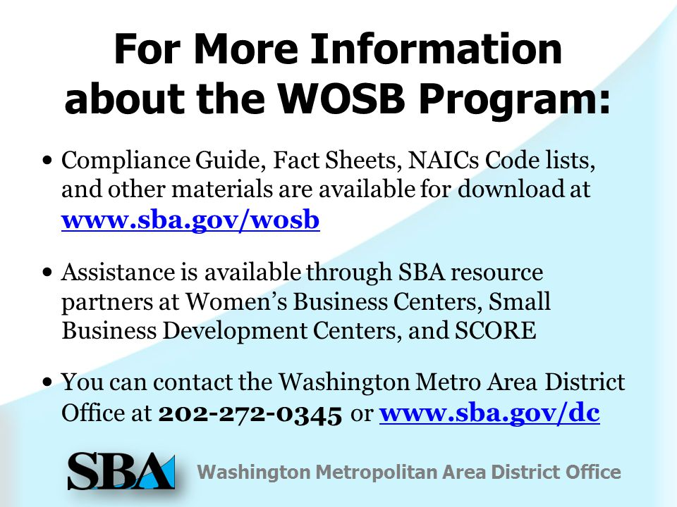 Washington Metropolitan Area District Office For More Information about the WOSB Program: Compliance Guide, Fact Sheets, NAICs Code lists, and other materials are available for download at   Assistance is available through SBA resource partners at Women's Business Centers, Small Business Development Centers, and SCORE You can contact the Washington Metro Area District Office at or