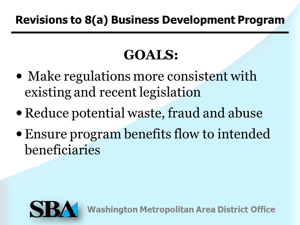 Washington Metropolitan Area District Office Revisions to 8(a) Business Development Program GOALS: Make regulations more consistent with existing and recent legislation Reduce potential waste, fraud and abuse Ensure program benefits flow to intended beneficiaries