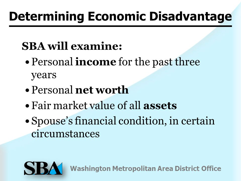 Washington Metropolitan Area District Office SBA will examine: Personal income for the past three years Personal net worth Fair market value of all assets Spouse's financial condition, in certain circumstances Determining Economic Disadvantage