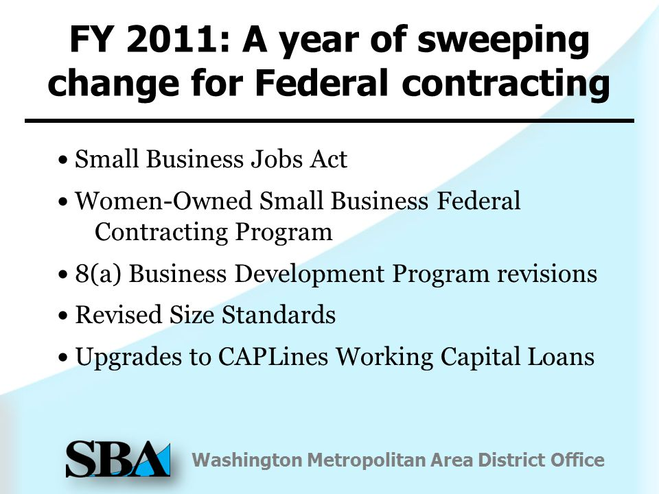 Washington Metropolitan Area District Office FY 2011: A year of sweeping change for Federal contracting Small Business Jobs Act Women-Owned Small Business Federal Contracting Program 8(a) Business Development Program revisions Revised Size Standards Upgrades to CAPLines Working Capital Loans