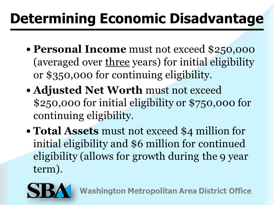 Washington Metropolitan Area District Office Determining Economic Disadvantage Personal Income must not exceed $250,000 (averaged over three years) for initial eligibility or $350,000 for continuing eligibility.