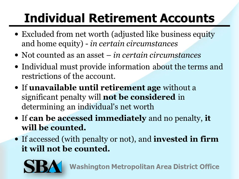 Washington Metropolitan Area District Office Individual Retirement Accounts Excluded from net worth (adjusted like business equity and home equity) - in certain circumstances Not counted as an asset – in certain circumstances Individual must provide information about the terms and restrictions of the account.