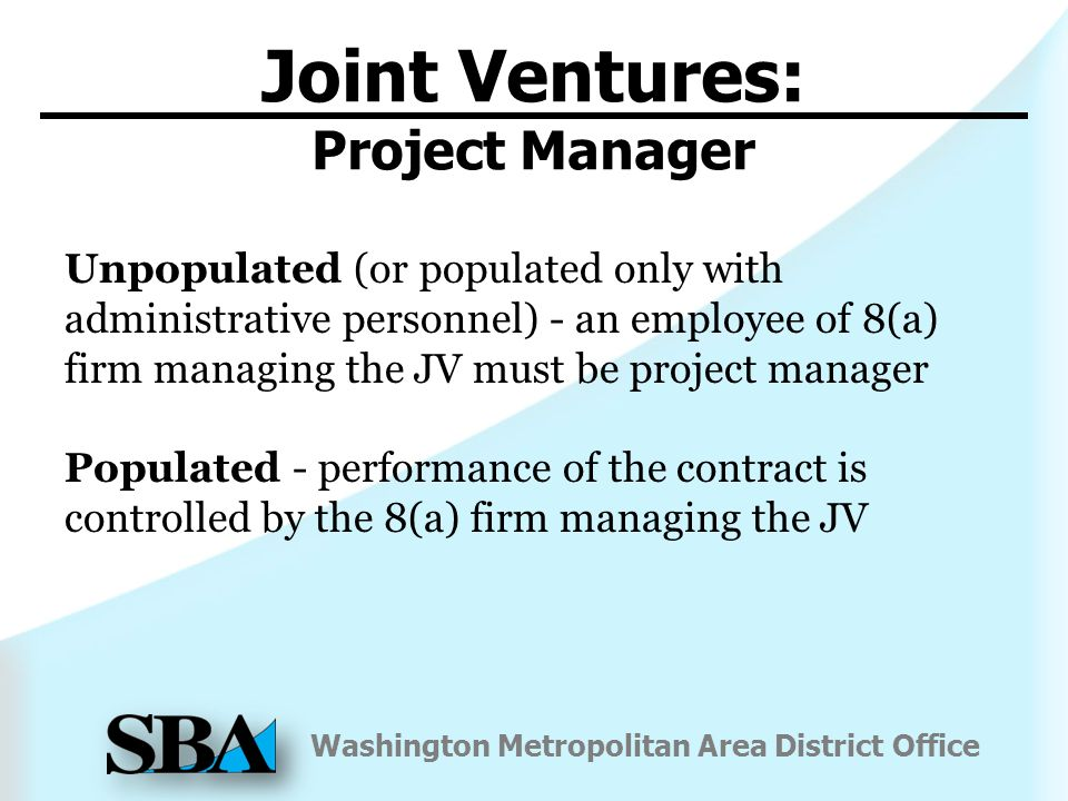 Washington Metropolitan Area District Office Unpopulated (or populated only with administrative personnel) - an employee of 8(a) firm managing the JV must be project manager Populated - performance of the contract is controlled by the 8(a) firm managing the JV Joint Ventures: Project Manager