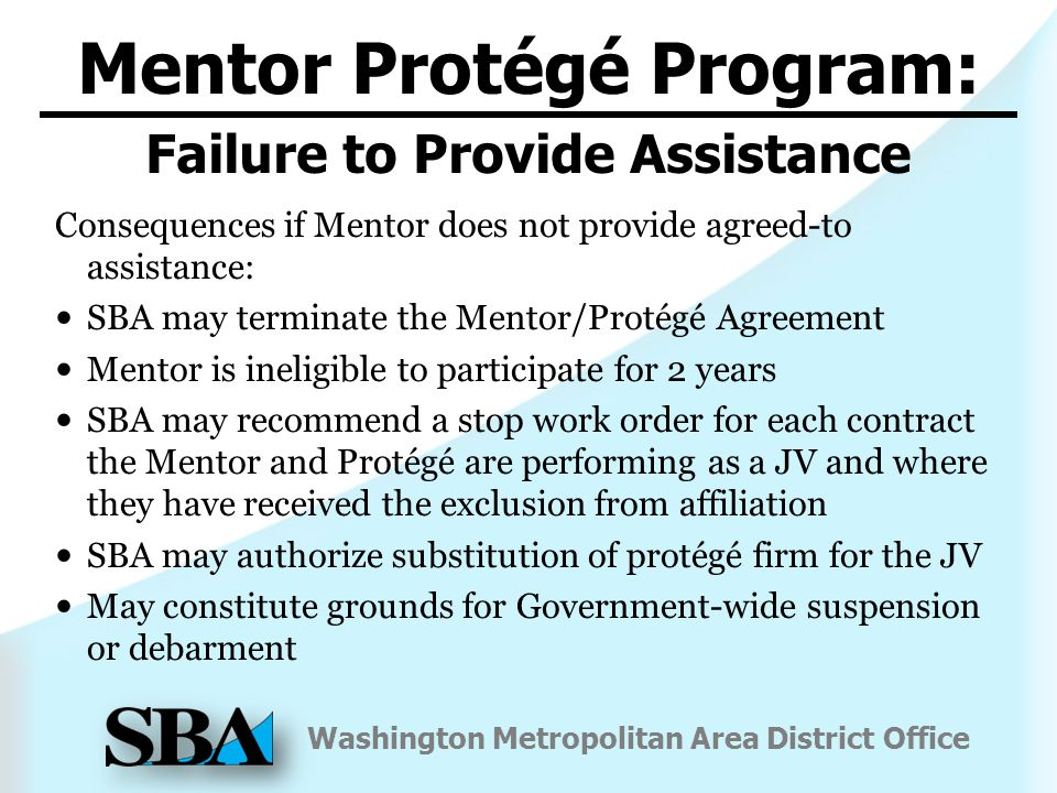 Washington Metropolitan Area District Office Consequences if Mentor does not provide agreed-to assistance: SBA may terminate the Mentor/Protégé Agreement Mentor is ineligible to participate for 2 years SBA may recommend a stop work order for each contract the Mentor and Protégé are performing as a JV and where they have received the exclusion from affiliation SBA may authorize substitution of protégé firm for the JV May constitute grounds for Government-wide suspension or debarment Mentor Protégé Program: Failure to Provide Assistance
