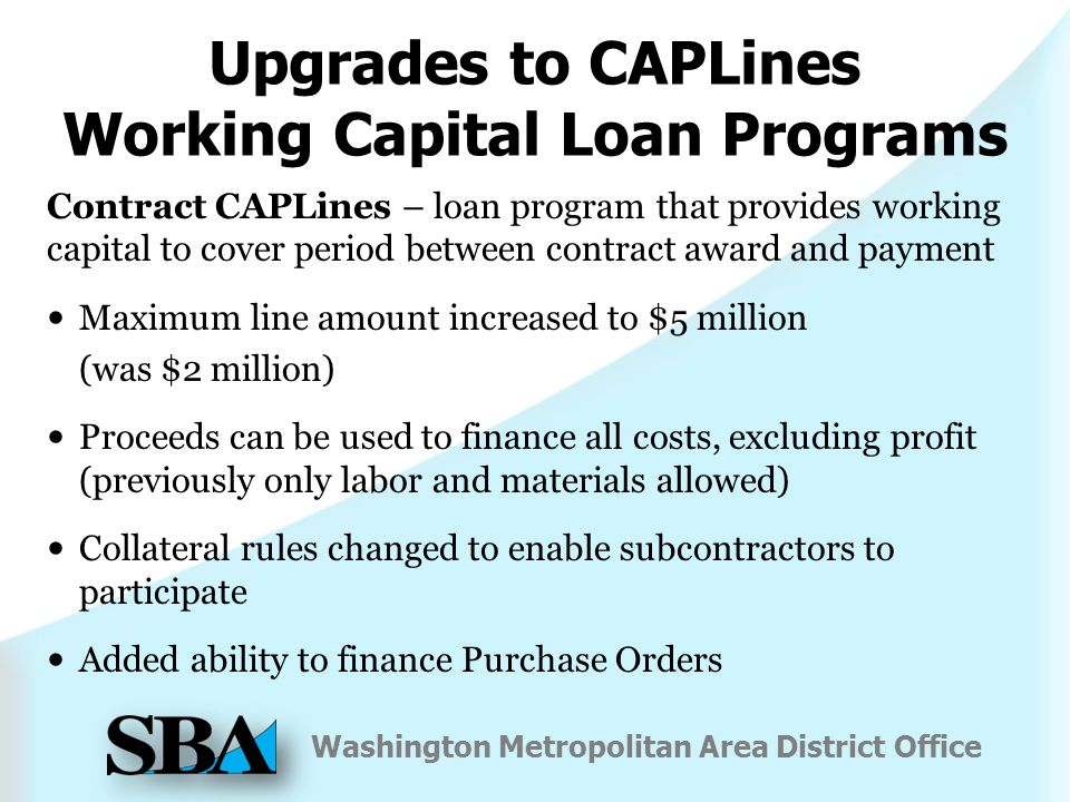 Washington Metropolitan Area District Office Upgrades to CAPLines Working Capital Loan Programs Contract CAPLines – loan program that provides working capital to cover period between contract award and payment Maximum line amount increased to $5 million (was $2 million) Proceeds can be used to finance all costs, excluding profit (previously only labor and materials allowed) Collateral rules changed to enable subcontractors to participate Added ability to finance Purchase Orders