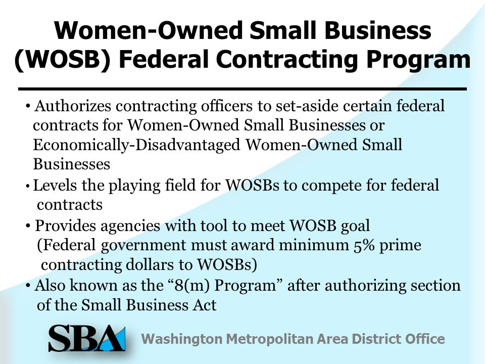 Washington Metropolitan Area District Office Authorizes contracting officers to set-aside certain federal contracts for Women-Owned Small Businesses or Economically-Disadvantaged Women-Owned Small Businesses Levels the playing field for WOSBs to compete for federal contracts Provides agencies with tool to meet WOSB goal (Federal government must award minimum 5% prime contracting dollars to WOSBs) Also known as the 8(m) Program after authorizing section of the Small Business Act Women-Owned Small Business (WOSB) Federal Contracting Program