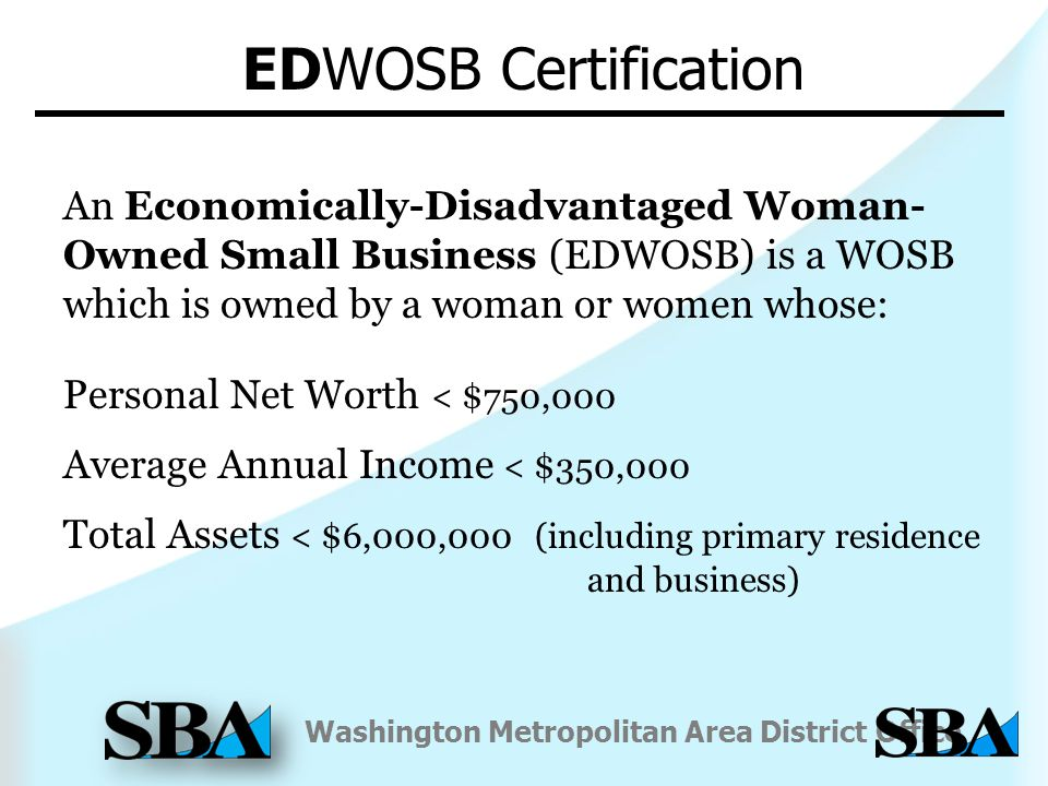 Washington Metropolitan Area District Office An Economically-Disadvantaged Woman- Owned Small Business (EDWOSB) is a WOSB which is owned by a woman or women whose: Personal Net Worth < $750,000 Average Annual Income < $350,000 Total Assets < $6,000,000 (including primary residence and business) EDWOSB Certification