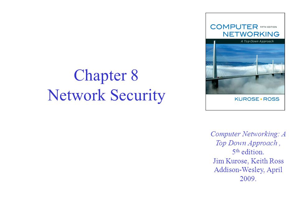 Chapter 8 Network Security Computer Networking: A Top Down Approach, 5 th edition.