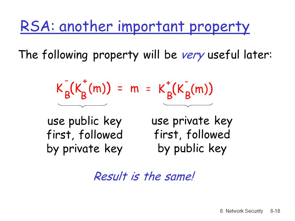 8: Network Security8-18 RSA: another important property The following property will be very useful later: K ( K (m) ) = m B B - + K ( K (m) ) B B + - = use public key first, followed by private key use private key first, followed by public key Result is the same!