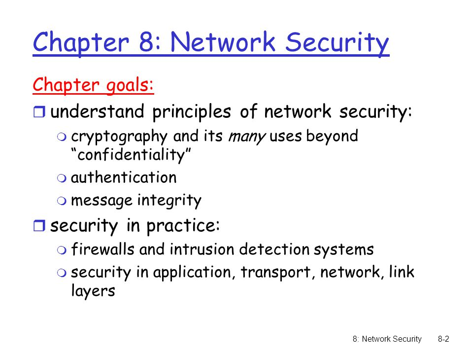8: Network Security8-2 Chapter 8: Network Security Chapter goals: r understand principles of network security: m cryptography and its many uses beyond confidentiality m authentication m message integrity r security in practice: m firewalls and intrusion detection systems m security in application, transport, network, link layers