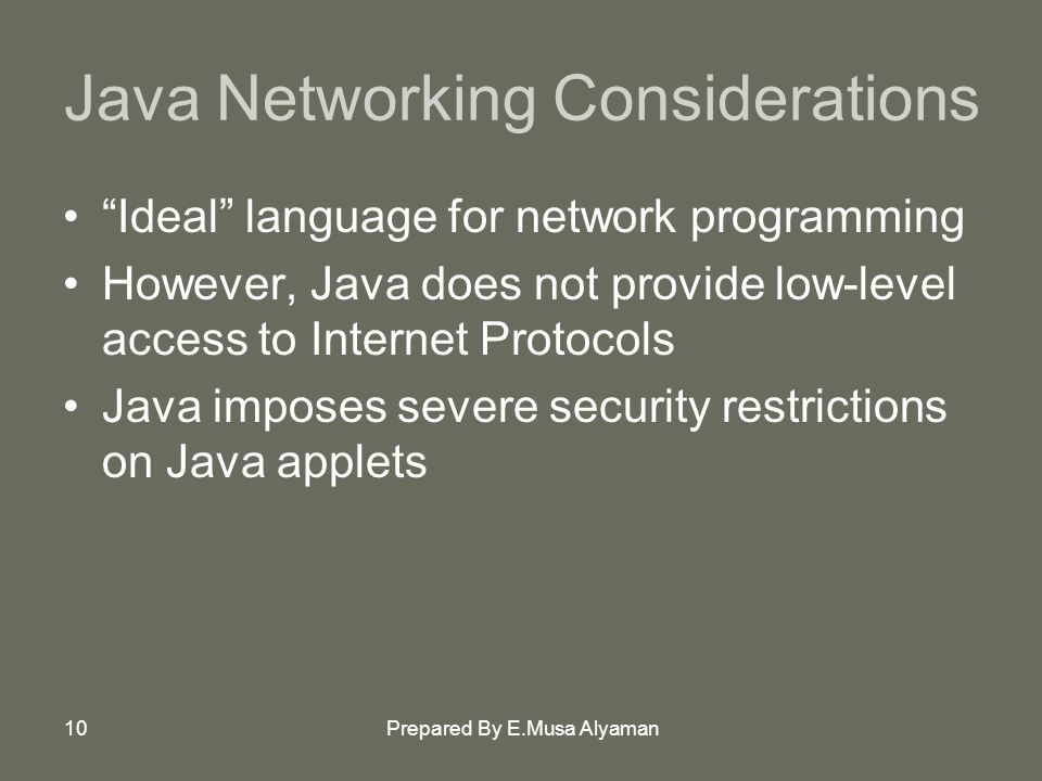 Prepared By E.Musa Alyaman10 Java Networking Considerations Ideal language for network programming However, Java does not provide low-level access to Internet Protocols Java imposes severe security restrictions on Java applets