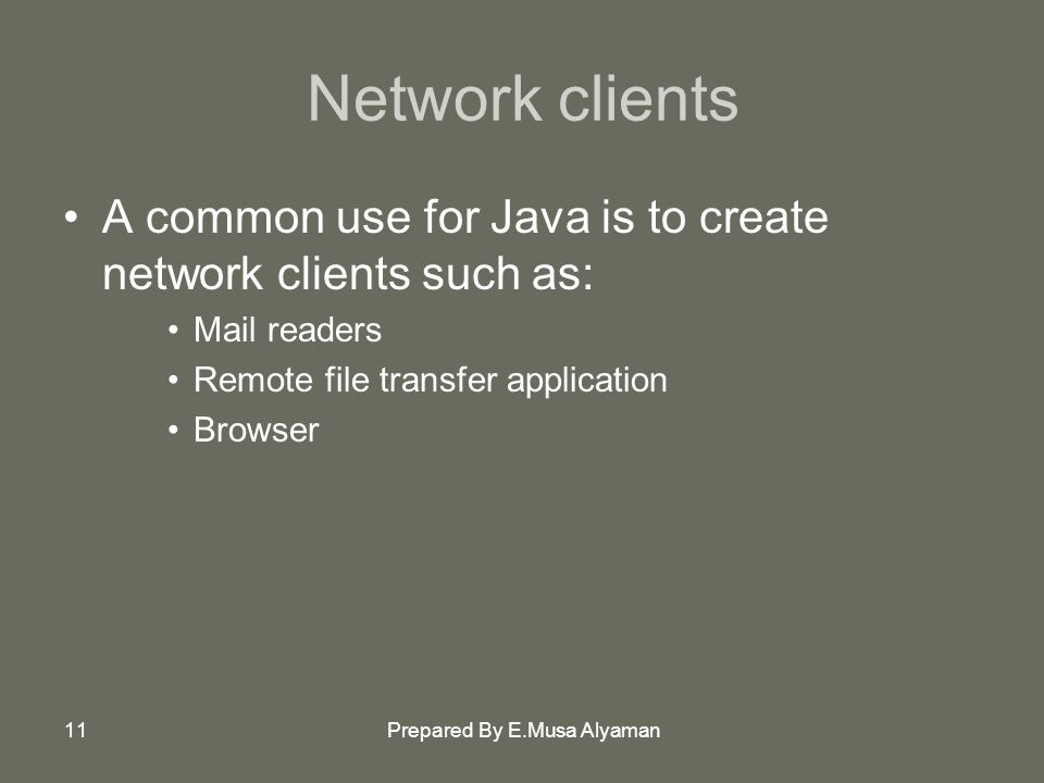 Prepared By E.Musa Alyaman11 Network clients A common use for Java is to create network clients such as: Mail readers Remote file transfer application Browser
