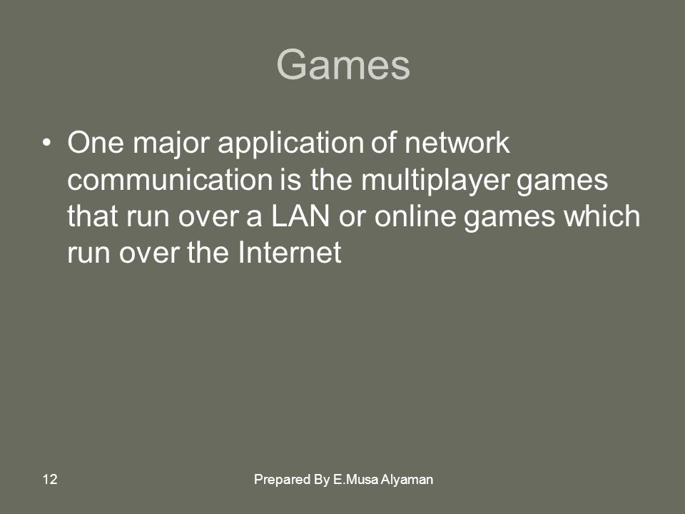 Prepared By E.Musa Alyaman12 Games One major application of network communication is the multiplayer games that run over a LAN or online games which run over the Internet