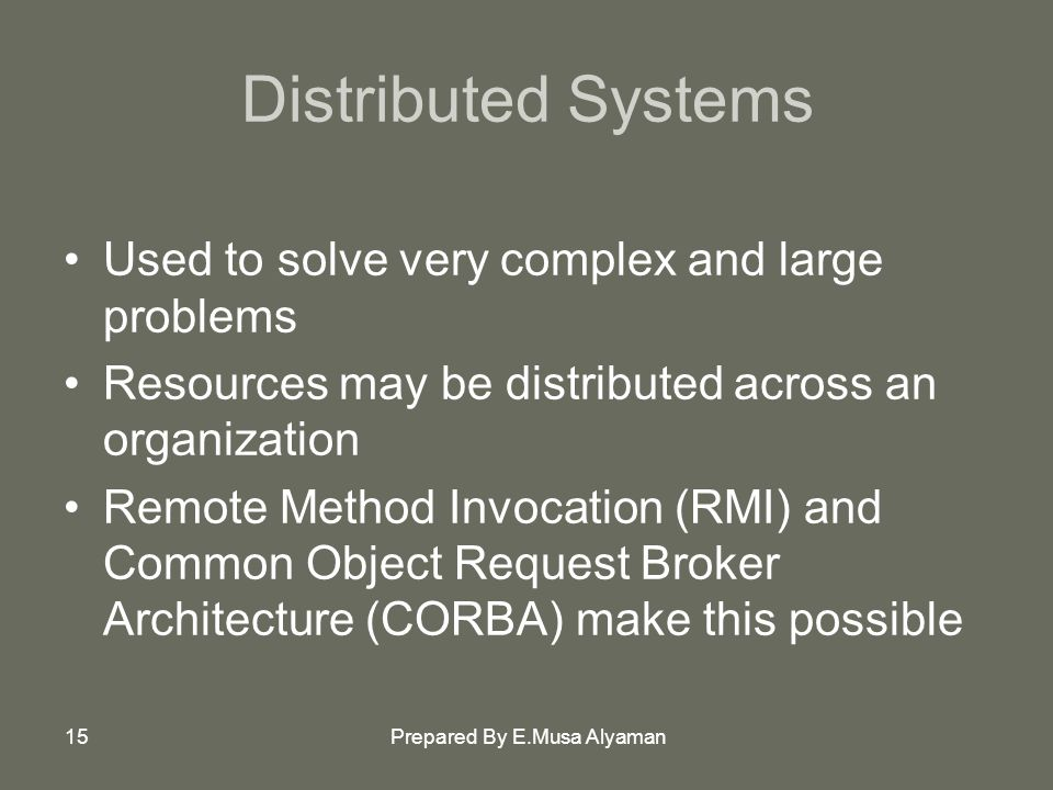 Prepared By E.Musa Alyaman15 Distributed Systems Used to solve very complex and large problems Resources may be distributed across an organization Remote Method Invocation (RMI) and Common Object Request Broker Architecture (CORBA) make this possible