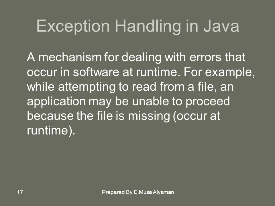 Prepared By E.Musa Alyaman17 Exception Handling in Java A mechanism for dealing with errors that occur in software at runtime.