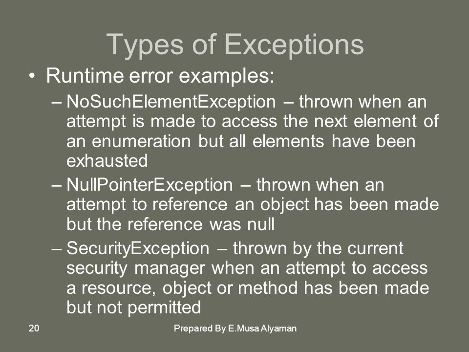Prepared By E.Musa Alyaman20 Types of Exceptions Runtime error examples: –NoSuchElementException – thrown when an attempt is made to access the next element of an enumeration but all elements have been exhausted –NullPointerException – thrown when an attempt to reference an object has been made but the reference was null –SecurityException – thrown by the current security manager when an attempt to access a resource, object or method has been made but not permitted