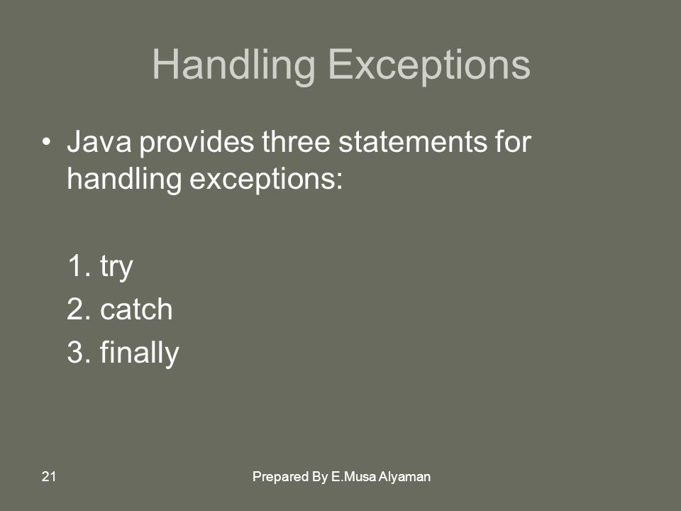 Prepared By E.Musa Alyaman21 Handling Exceptions Java provides three statements for handling exceptions: 1.