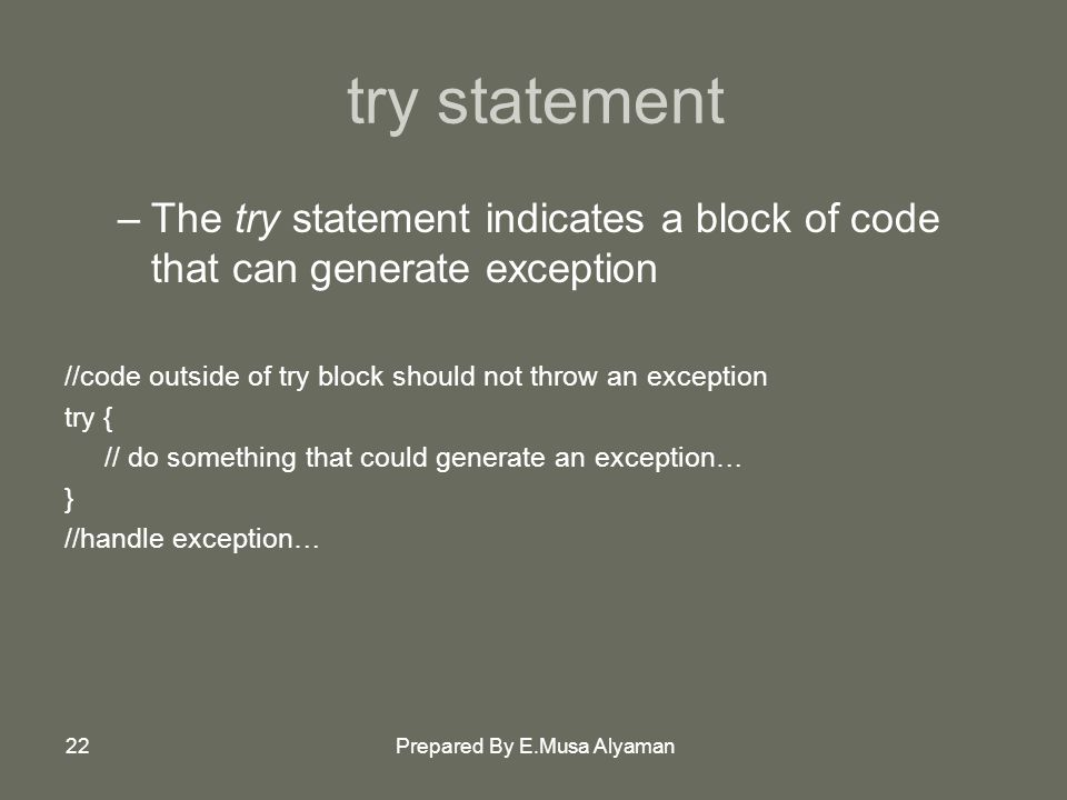 Prepared By E.Musa Alyaman22 try statement –The try statement indicates a block of code that can generate exception //code outside of try block should not throw an exception try { // do something that could generate an exception… } //handle exception…
