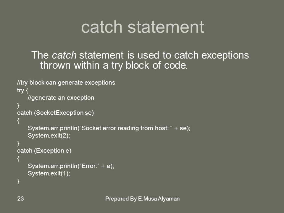 Prepared By E.Musa Alyaman23 catch statement The catch statement is used to catch exceptions thrown within a try block of code.